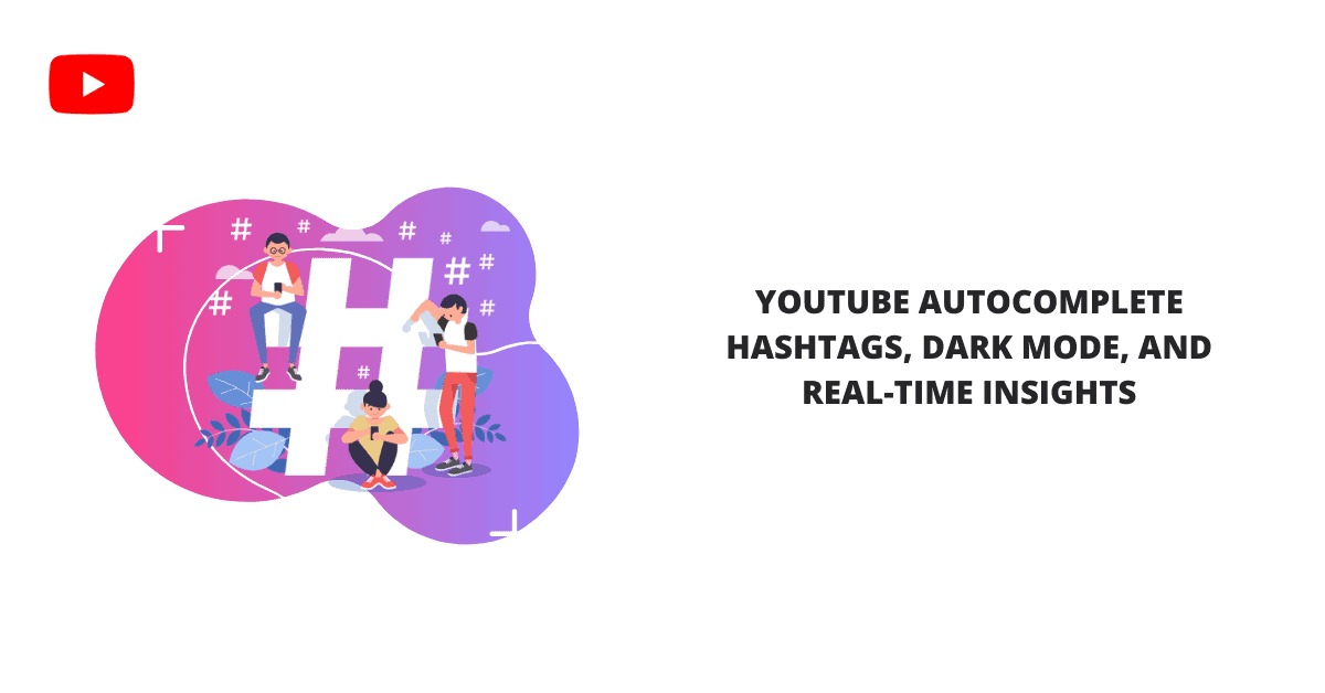 YouTube Autocomplete Hashtags, Dark Mode, and Real-Time Insights